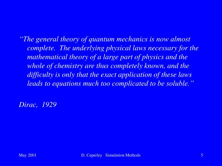"""The general theory of quantum mechanics is now almost complete.  The underlying physical laws necessary for the mathematical theory of a large part of physics and the whole of chemistry are thus completely known, and the difficulty is only that the exact application of these laws leads to equations much too complicated to be soluble."""