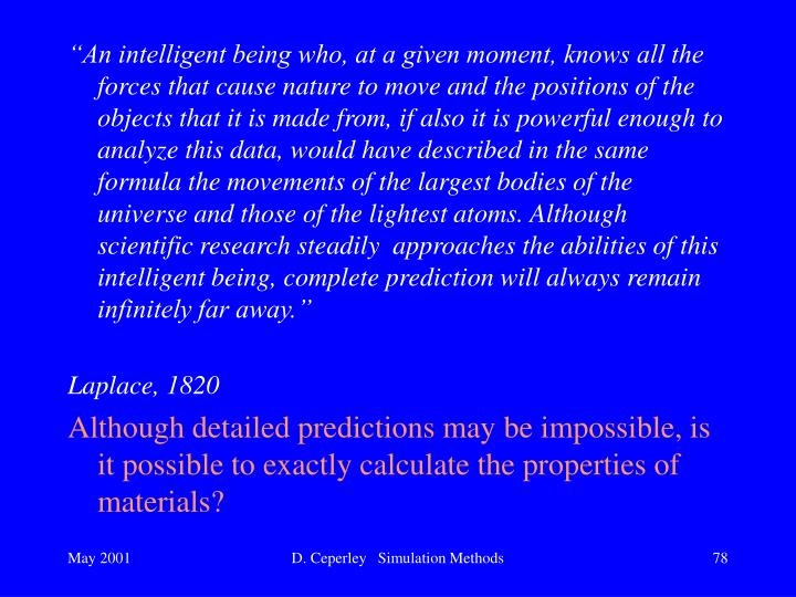 """An intelligent being who, at a given moment, knows all the forces that cause nature to move and the positions of the objects that it is made from, if also it is powerful enough to analyze this data, would have described in the same formula the movements of the largest bodies of the universe and those of the lightest atoms. Although scientific research steadily  approaches the abilities of this intelligent being, complete prediction will always remain infinitely far away."""