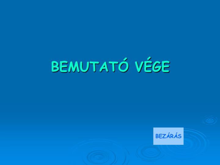BEMUTATÓ VÉGE