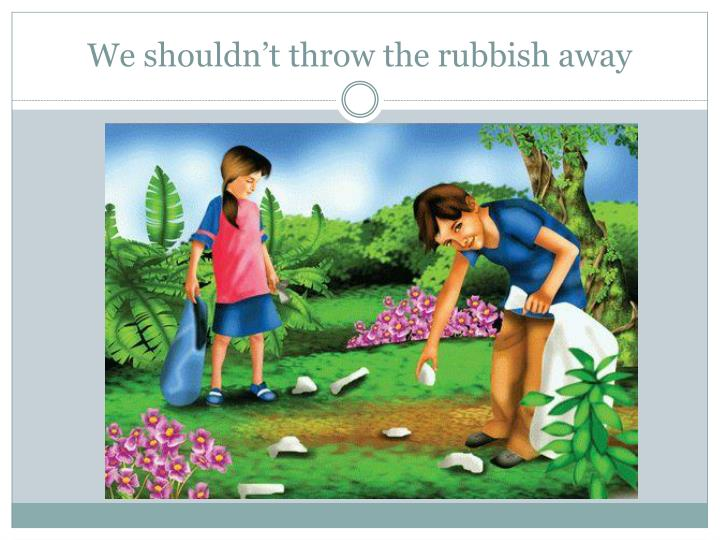 We shouldn t throw the rubbish away