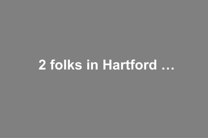 2 folks in Hartford …