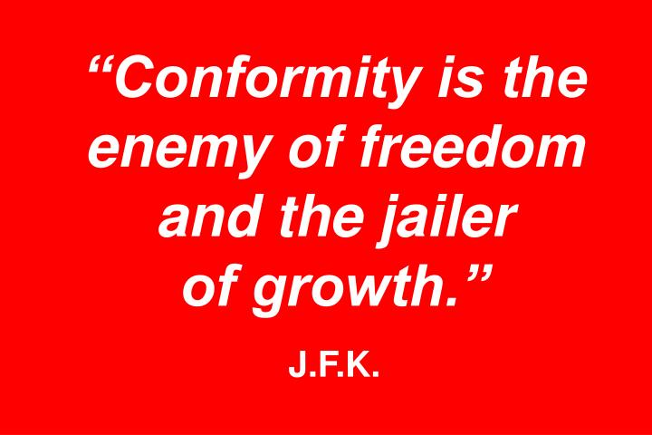 """""""Conformity is the enemy of freedom and the jailer"""