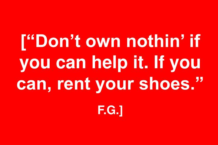 """[""""Don't own nothin' if you can help it. If you can, rent your shoes."""""""