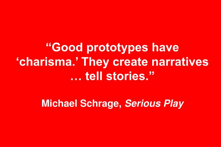 """""""Good prototypes have 'charisma.' They create narratives … tell stories."""""""