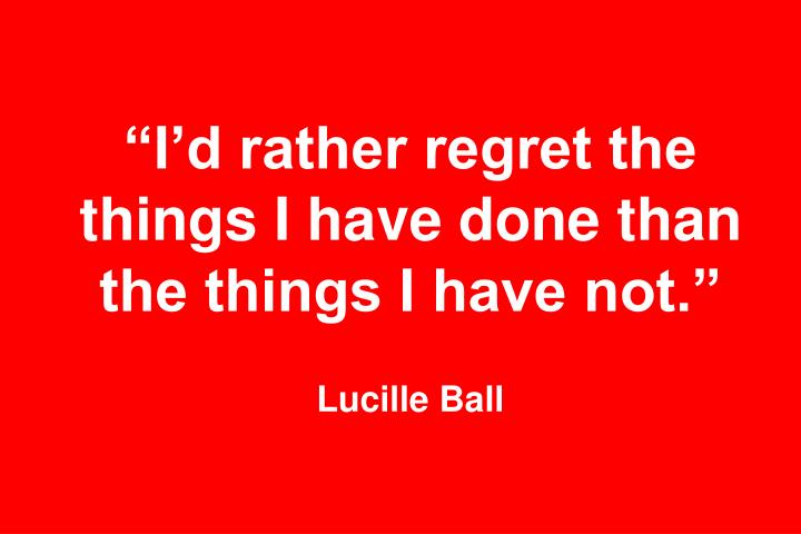 """""""I'd rather regret the things I have done than the things I have not."""""""