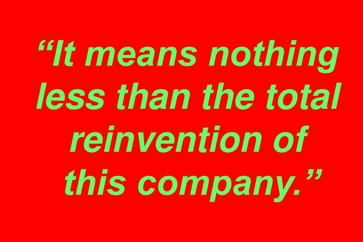 """""""It means nothing less than the total reinvention of"""