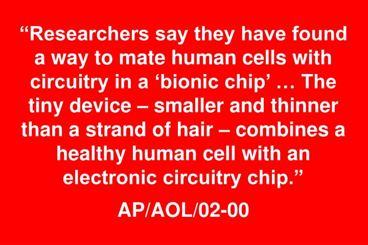 """""""Researchers say they have found a way to mate human cells with circuitry in a 'bionic chip' … The tiny device – smaller and thinner than a strand of hair – combines a healthy human cell with an electronic circuitry chip."""""""