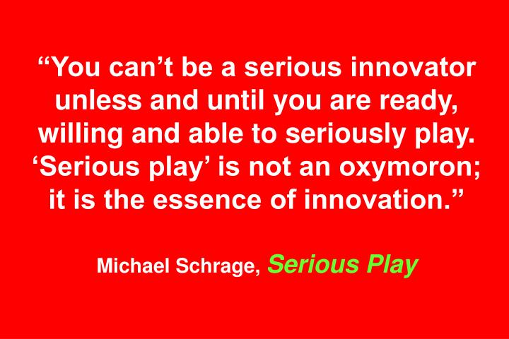 """""""You can't be a serious innovator unless and until you are ready, willing and able to seriously play. 'Serious play' is not an oxymoron; it is the essence of innovation."""""""