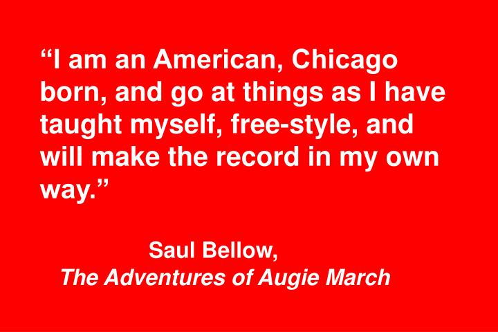 """""""I am an American, Chicago born, and go at things as I have taught myself, free-style, and will make the record in my own way."""""""