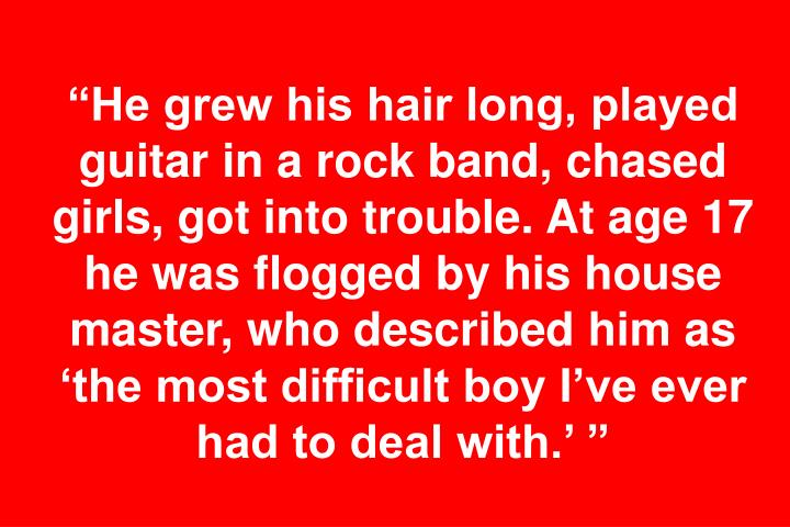 """""""He grew his hair long, played guitar in a rock band, chased girls, got into trouble. At age 17 he was flogged by his house master, who described him as 'the most difficult boy I've ever had to deal with.' """""""