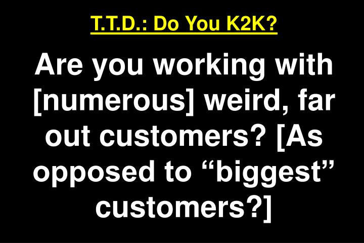 T.T.D.: Do You K2K?