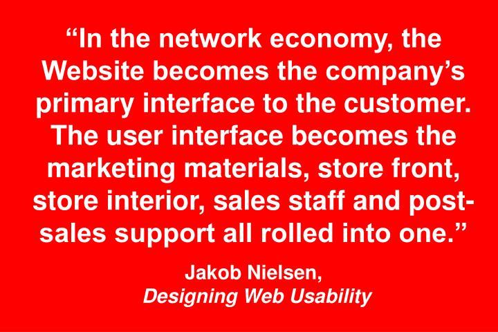 """""""In the network economy, the Website becomes the company's primary interface to the customer. The user interface becomes the marketing materials, store front, store interior, sales staff and post-sales support all rolled into one."""""""