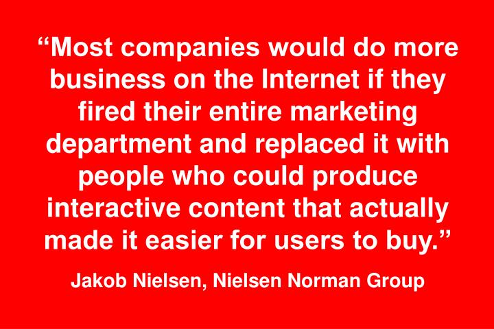 """""""Most companies would do more business on the Internet if they fired their entire marketing department and replaced it with people who could produce interactive content that actually made it easier for users to buy."""""""