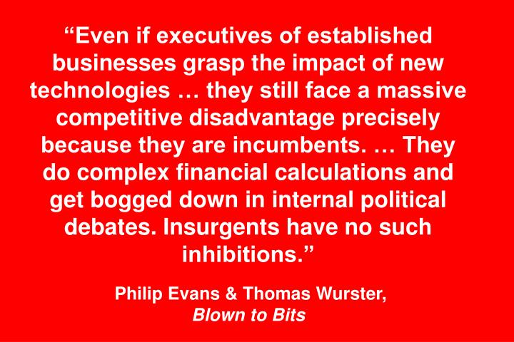 """""""Even if executives of established businesses grasp the impact of new technologies … they still face a massive competitive disadvantage precisely because they are incumbents. … They do complex financial calculations and get bogged down in internal political debates. Insurgents have no such inhibitions."""""""