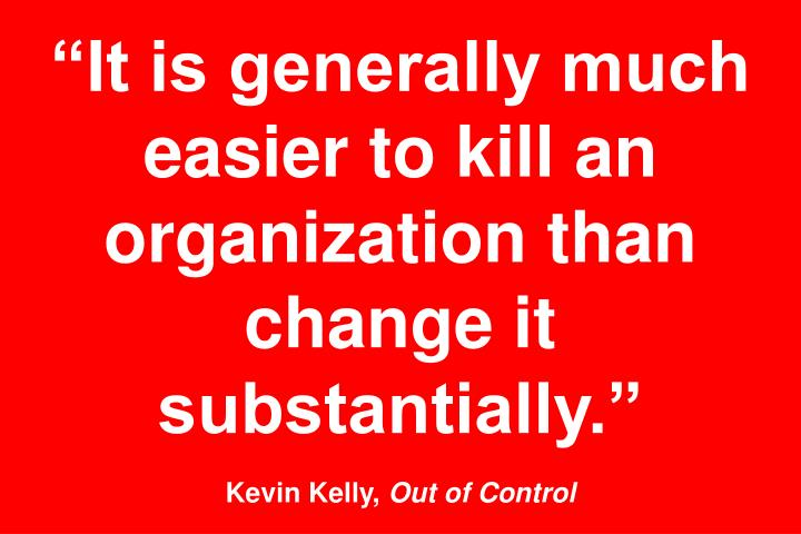 """""""It is generally much easier to kill an organization than change it substantially."""""""