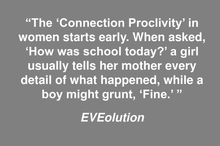 """""""The 'Connection Proclivity' in women starts early. When asked, 'How was school today?' a girl usually tells her mother every detail of what happened, while a boy might grunt, 'Fine.' """""""