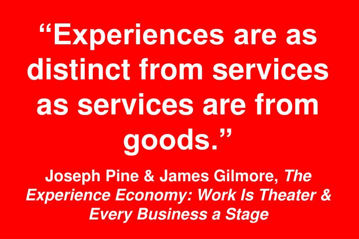 """""""Experiences are as distinct from services as services are from goods."""""""
