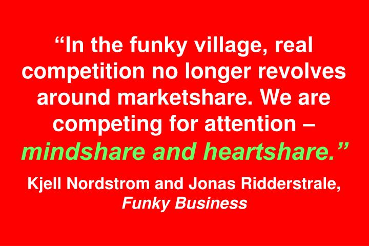 """""""In the funky village, real competition no longer revolves around marketshare. We are competing for attention –"""