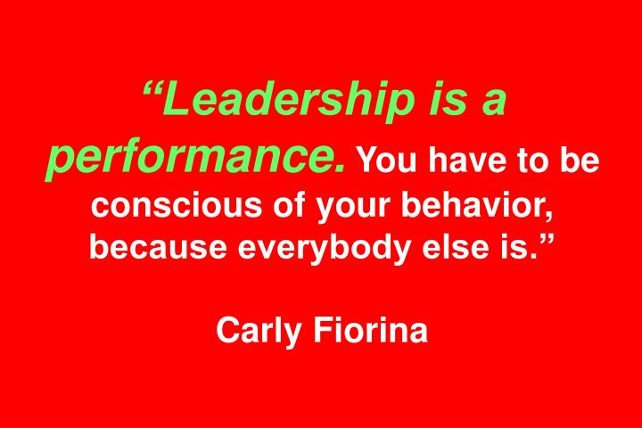 """Leadership is a performance."