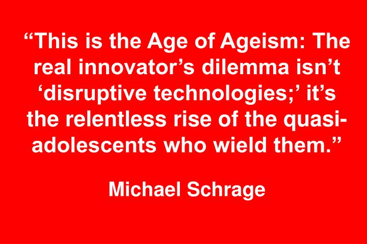 """""""This is the Age of Ageism: The real innovator's dilemma isn't 'disruptive technologies;' it's the relentless rise of the quasi-adolescents who wield them."""""""
