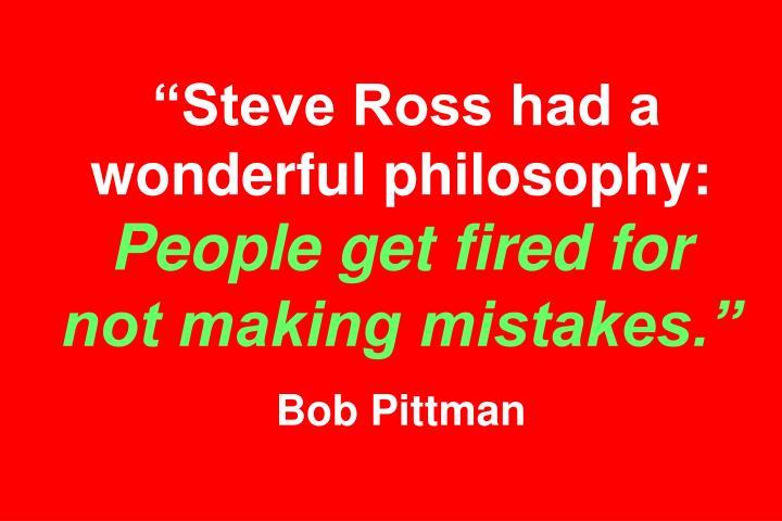 """Steve Ross had a wonderful philosophy:"