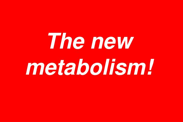 The new metabolism!