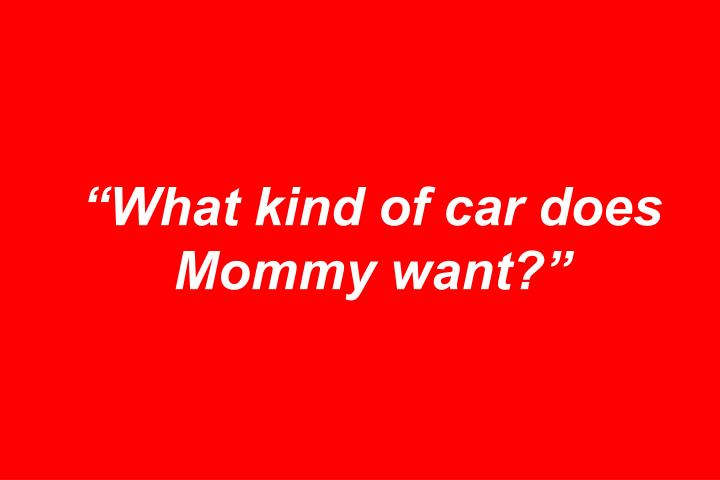 """""""What kind of car does Mommy want?"""""""