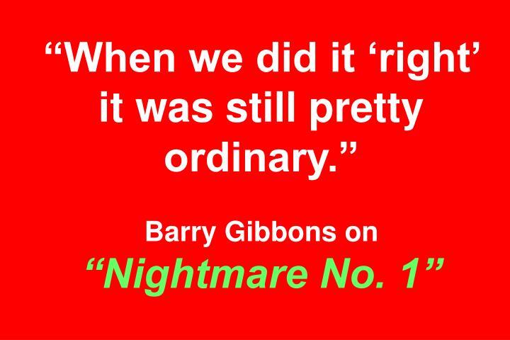 """""""When we did it 'right' it was still pretty ordinary."""""""