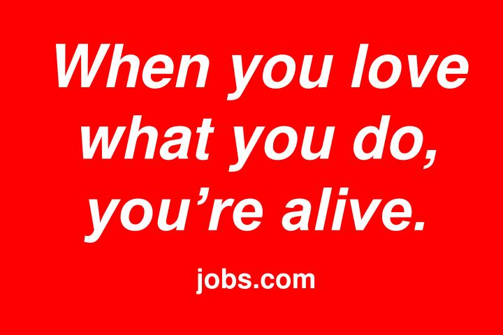 When you love what you do, you're alive.