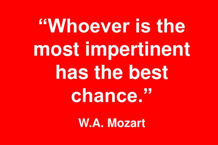 """""""Whoever is the most impertinent has the best chance."""""""