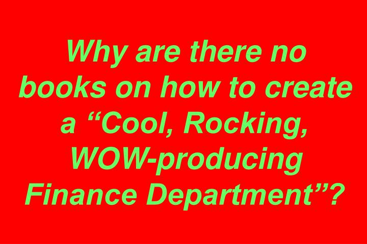 """Why are there no books on how to create a """"Cool, Rocking, WOW-producing Finance Department""""?"""