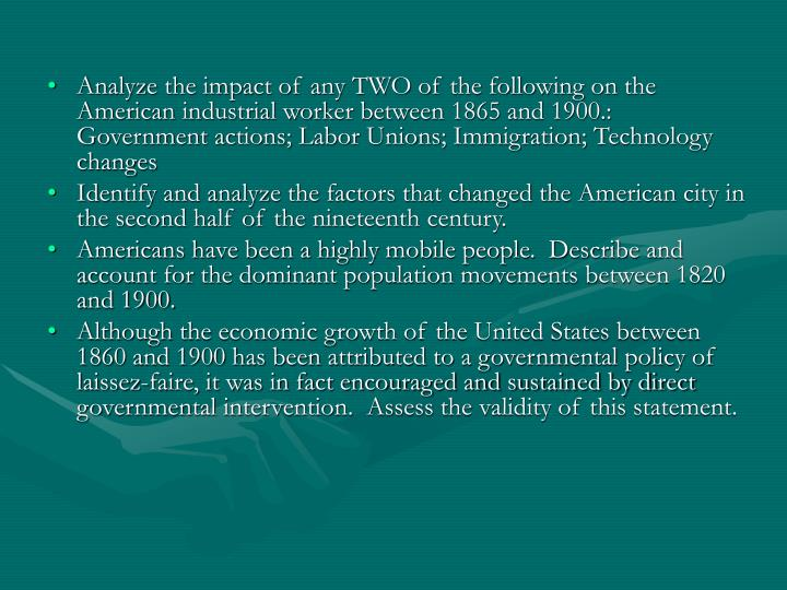 Analyze the impact of any TWO of the following on the American industrial worker between 1865 and 1900.: Government actions; Labor Unions; Immigration; Technology changes