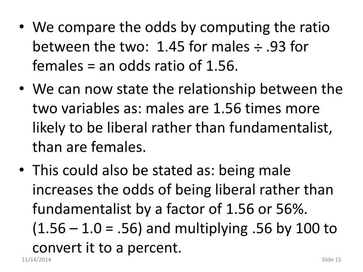We compare the odds by computing the ratio between the two:  1.45 for males