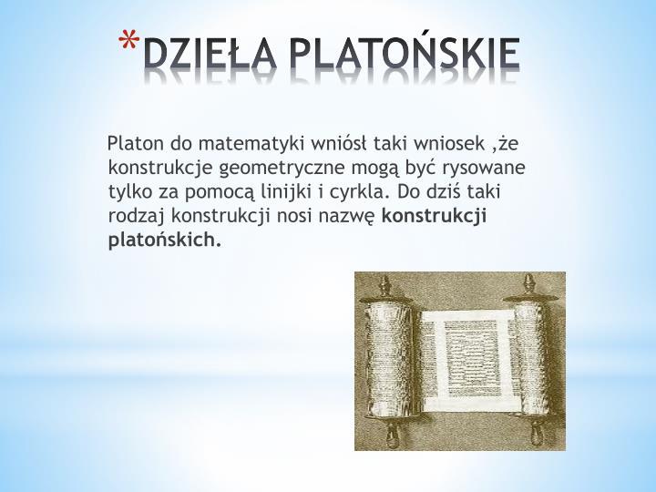 Platon do matematyki wniósł taki wniosek ,że konstrukcje geometryczne mogą być rysowane tylko za pomocą linijki i cyrkla. Do dziś taki rodzaj konstrukcji nosi nazwę