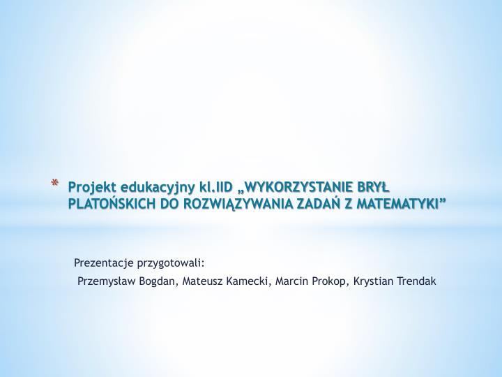 """Projekt edukacyjny kl.IID """"WYKORZYSTANIE BRYŁ PLATOŃSKICH DO ROZWIĄZYWANIA ZADAŃ Z MATEMATYKI"""""""