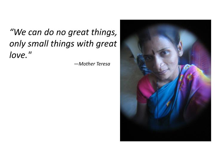 """""""We can do no great things, only small things with great love."""""""