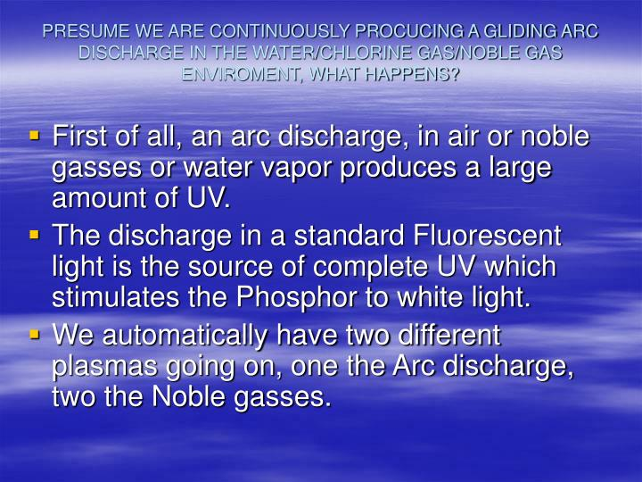 PRESUME WE ARE CONTINUOUSLY PROCUCING A GLIDING ARC DISCHARGE IN THE WATER/CHLORINE GAS/NOBLE GAS ENVIROMENT, WHAT HAPPENS?