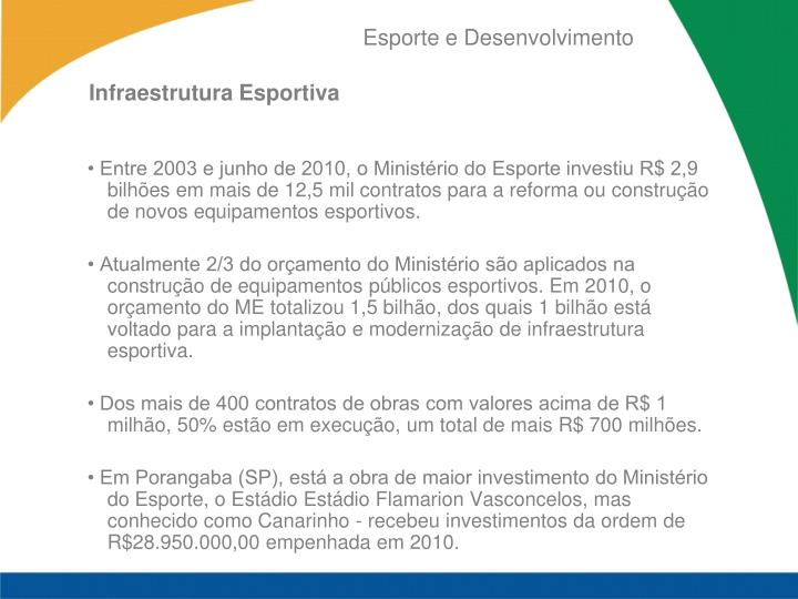 • Entre 2003 e junho de 2010, o Ministério do Esporte investiu R$ 2,9 bilhões em mais de 12,5 mil contratos para a reforma ou construção de novos equipamentos esportivos.