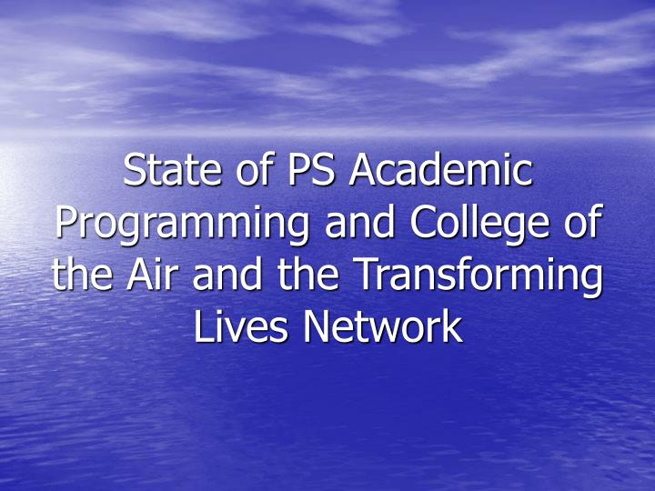 State of PS Academic Programming and College of the Air and the Transforming Lives Network