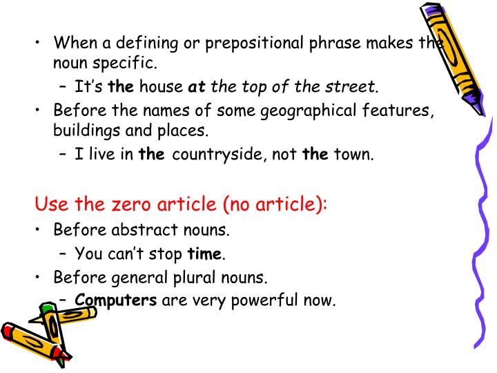 When a defining or prepositional phrase makes the noun specific.