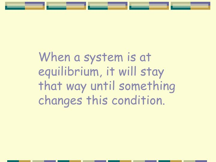 When a system is at equilibrium, it will stay that way until something changes this condition.