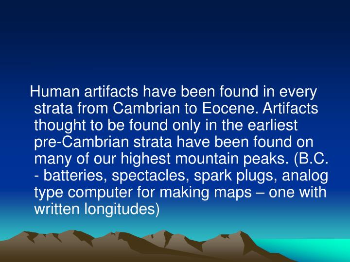 Human artifacts have been found in every strata from Cambrian to Eocene. Artifacts thought to be found only in the earliest pre-Cambrian strata have been found on many of our highest mountain peaks. (B.C. - batteries, spectacles, spark plugs, analog type computer for making maps – one with written longitudes)