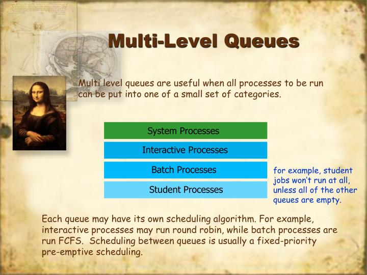 Multi level queues are useful when all processes to be run can be put into one of a small set of categories.