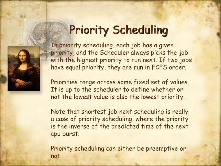 In priority scheduling, each job has a given priority, and the Scheduler always picks the job with the highest priority to run next. If two jobs have equal priority, they are run in FCFS order.