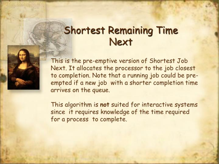 This is the pre-emptive version of Shortest Job Next. It allocates the processor to the job closest to completion. Note that a running job could be pre-empted if a new job  with a shorter completion time arrives on the queue.