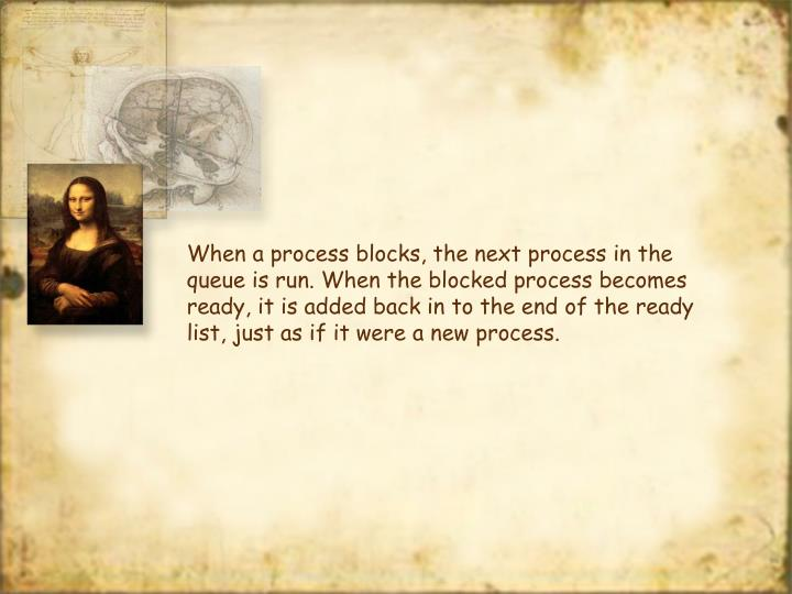 When a process blocks, the next process in the queue is run. When the blocked process becomes ready, it is added back in to the end of the ready list, just as if it were a new process.