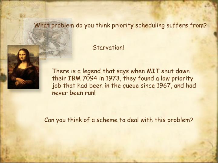 What problem do you think priority scheduling suffers from?