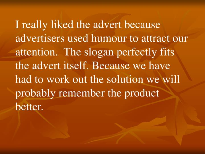 I really liked the advert because advertisers used humour to attract our attention.  The slogan perfectly fits the advert itself. Because we have had to work out the solution we will probably remember the product better.