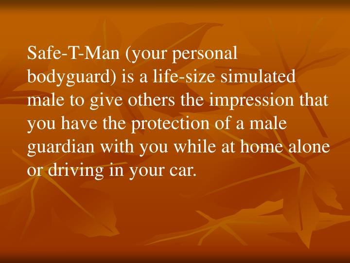 Safe-T-Man (your personal bodyguard) is a life-size simulated male to give others the impression that you have the protection of a male guardian with you while at home alone or driving in your car.