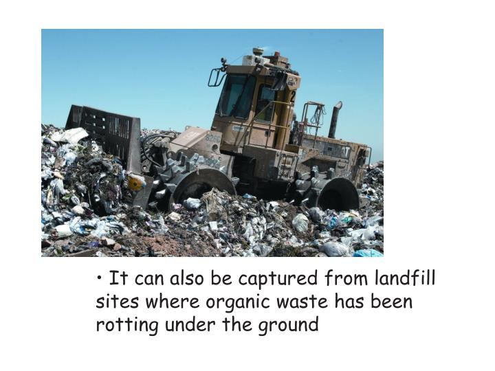 It can also be captured from landfill sites where organic waste has been rotting under the ground